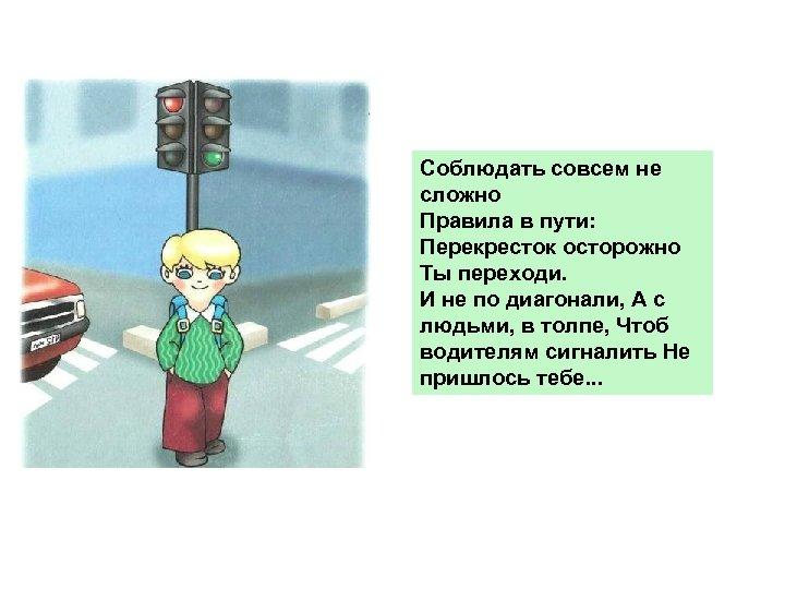 Соблюдать совсем не сложно Правила в пути: Перекресток осторожно Ты переходи. И не по