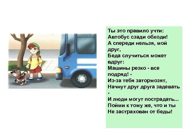 Ты это правило учти: Автобус сзади обходи! А спереди нельзя, мой друг, Беда случиться