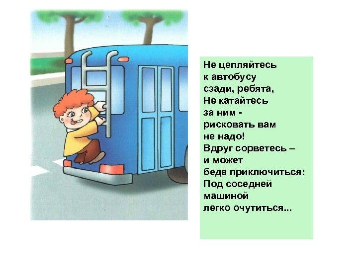 Не цепляйтесь к автобусу сзади, ребята, Не катайтесь за ним рисковать вам не надо!