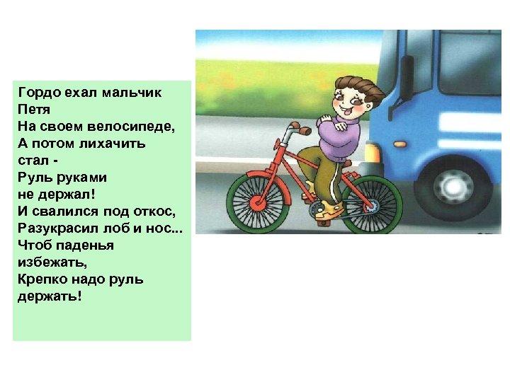 Гордо ехал мальчик Петя На своем велосипеде, А потом лихачить стал Руль руками не