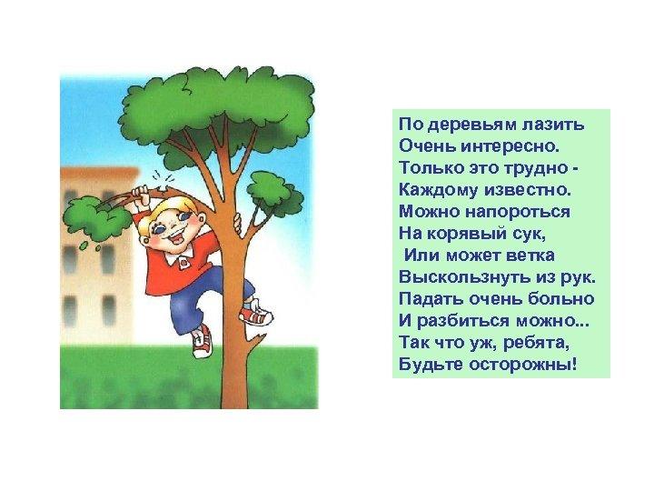 По деревьям лазить Очень интересно. Только это трудно Каждому известно. Можно напороться На корявый