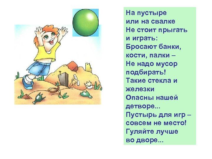 На пустыре или на свалке Не стоит прыгать и играть: Бросают банки, кости, палки