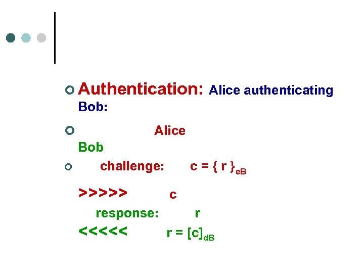 ¢ Authentication: Alice authenticating Bob: ¢ Alice ¢ Bob challenge: c = { r