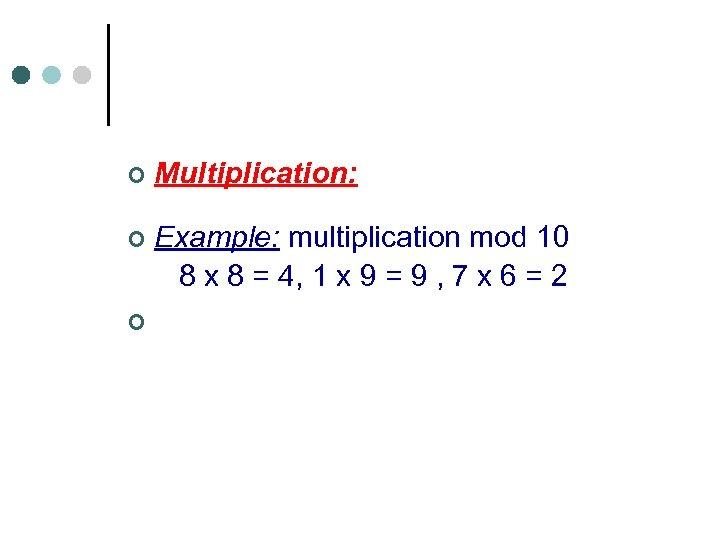 ¢ Multiplication: Example: multiplication mod 10 8 x 8 = 4, 1 x 9