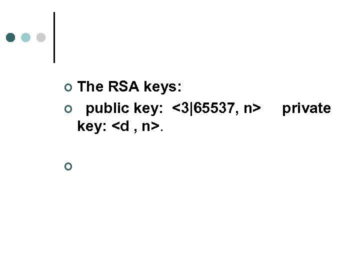 The RSA keys: ¢ public key: <3|65537, n> private key: <d , n>. ¢