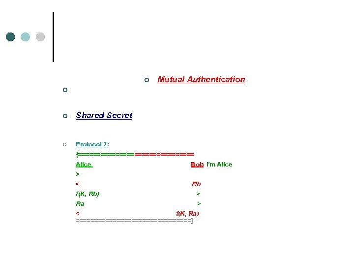 ¢ Mutual Authentication ¢ ¢ Shared Secret ¢ Protocol 7: {================ Alice Bob I'm