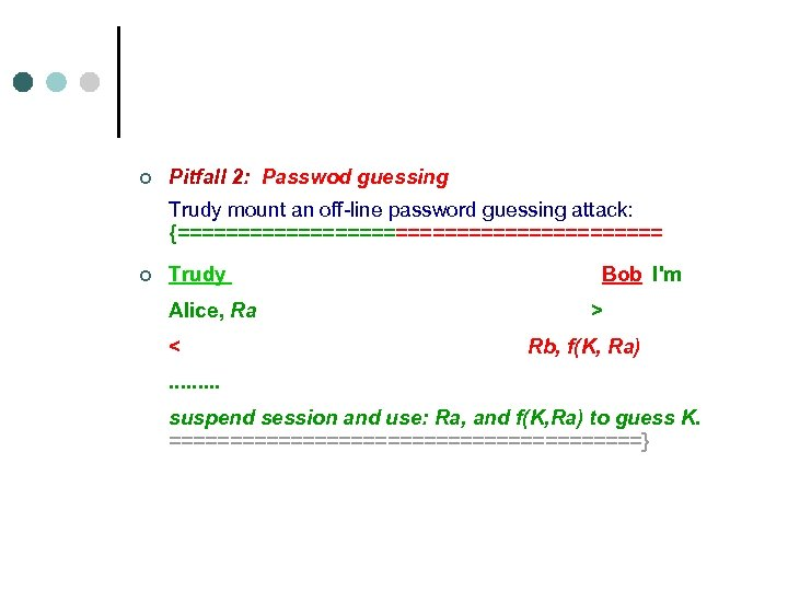 ¢ Pitfall 2: Passwod guessing Trudy mount an off-line password guessing attack: {==================== ¢