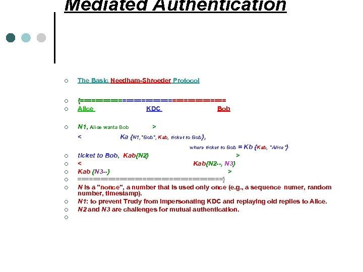 Mediated Authentication ¢ ¢ The Basic Needham-Shroeder Protocol {=================== Alice KDC Bob N 1,