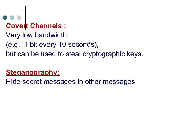 Covert Channels : Very low bandwidth (e. g. , 1 bit every 10