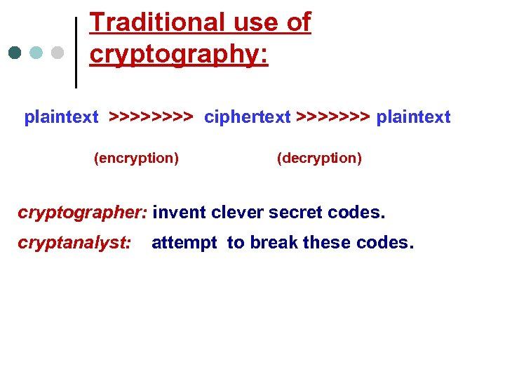 Traditional use of cryptography: plaintext >>>> ciphertext >>>>>>> plaintext (encryption) (decryption) cryptographer: invent clever