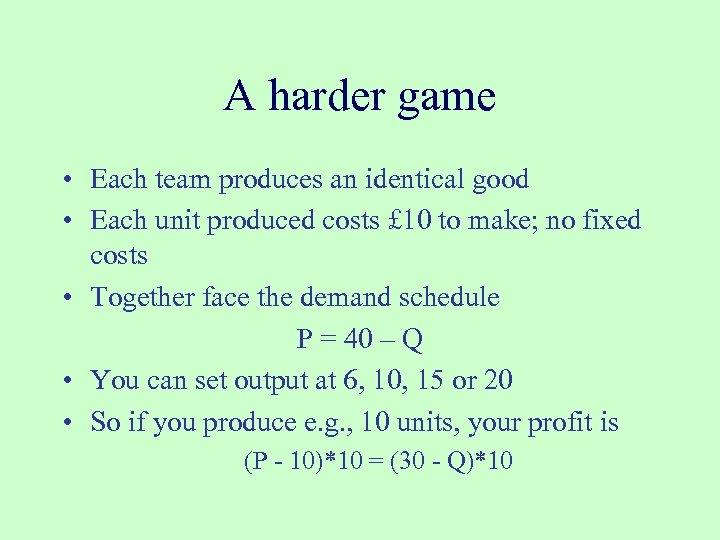 A harder game • Each team produces an identical good • Each unit produced