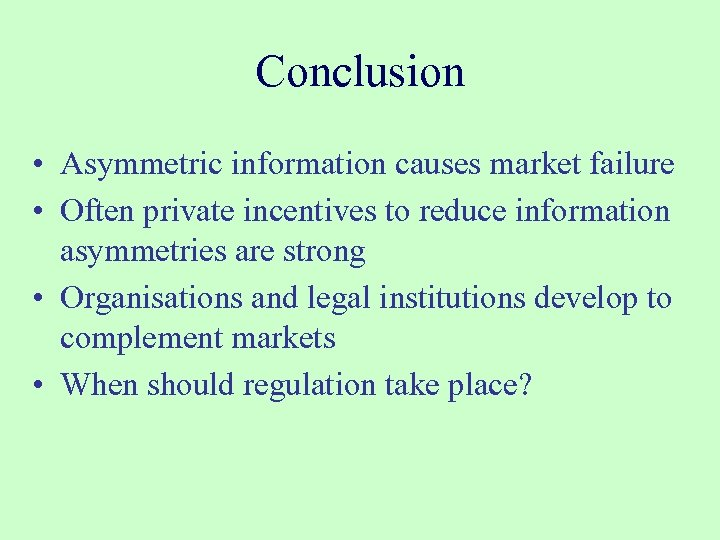 Conclusion • Asymmetric information causes market failure • Often private incentives to reduce information