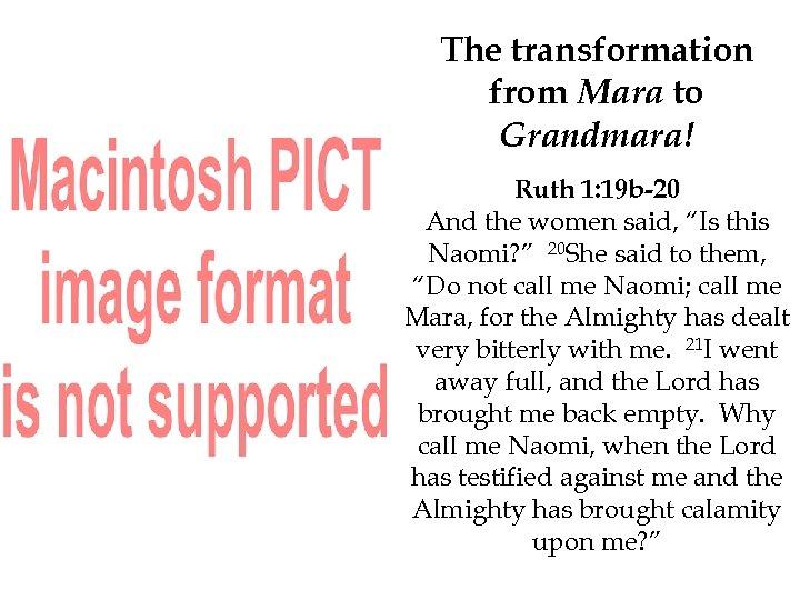 The transformation from Mara to Grandmara! Ruth 1: 19 b-20 And the women said,