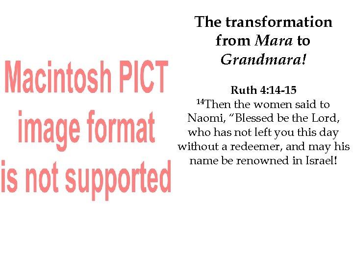 The transformation from Mara to Grandmara! Ruth 4: 14 -15 14 Then the women