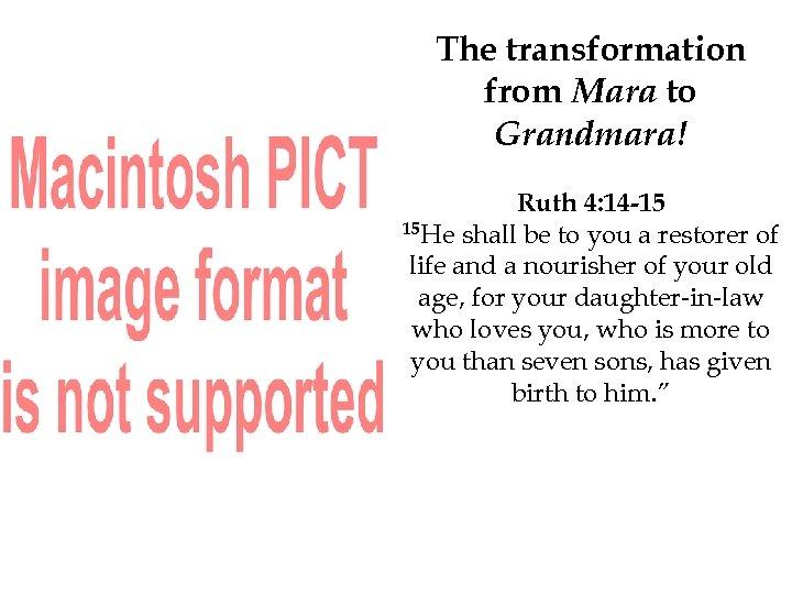 The transformation from Mara to Grandmara! Ruth 4: 14 -15 15 He shall be
