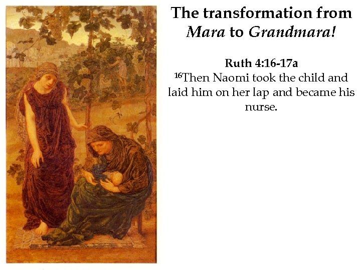 The transformation from Mara to Grandmara! Ruth 4: 16 -17 a 16 Then Naomi