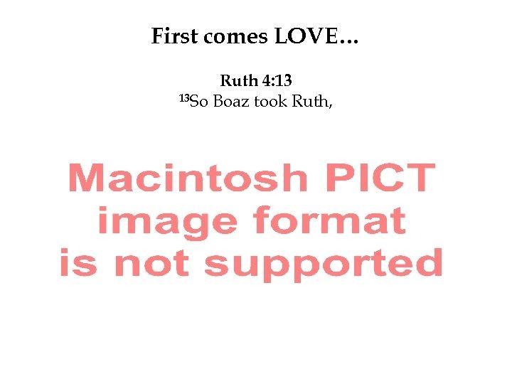 First comes LOVE… Ruth 4: 13 13 So Boaz took Ruth,