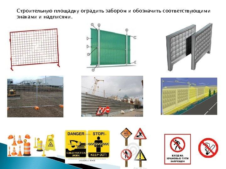 Строительную площадку оградить забором и обозначить соответствующими знаками и надписями.