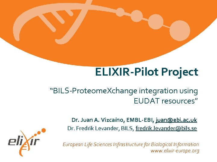 "ELIXIR-Pilot Project ""BILS-Proteome. Xchange integration using EUDAT resources"" Dr. Juan A. Vizcaíno, EMBL-EBI, juan@ebi."