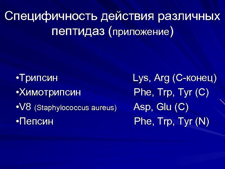 Специфичность действия различных пептидаз (приложение) • Трипсин • Химотрипсин • V 8 (Staphylococcus aureus)