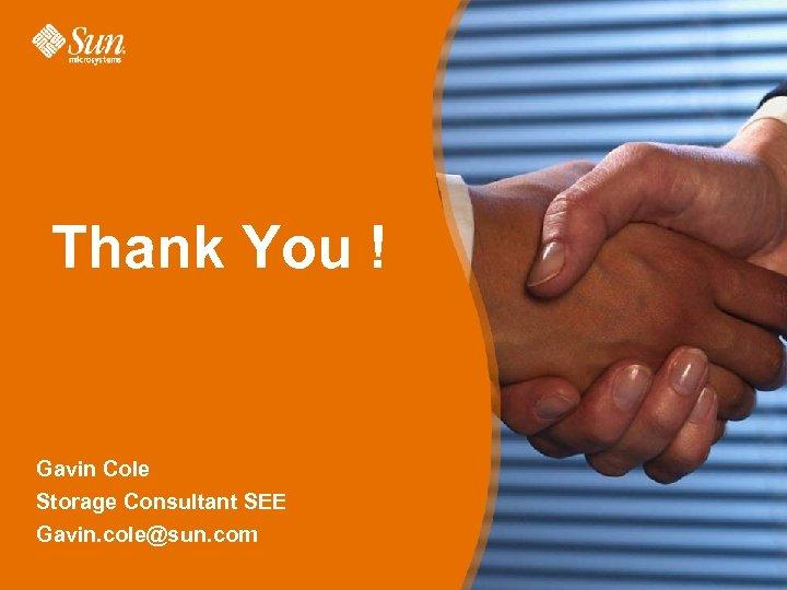 Thank You ! Gavin Cole Storage Consultant SEE Gavin. cole@sun. com Page 37