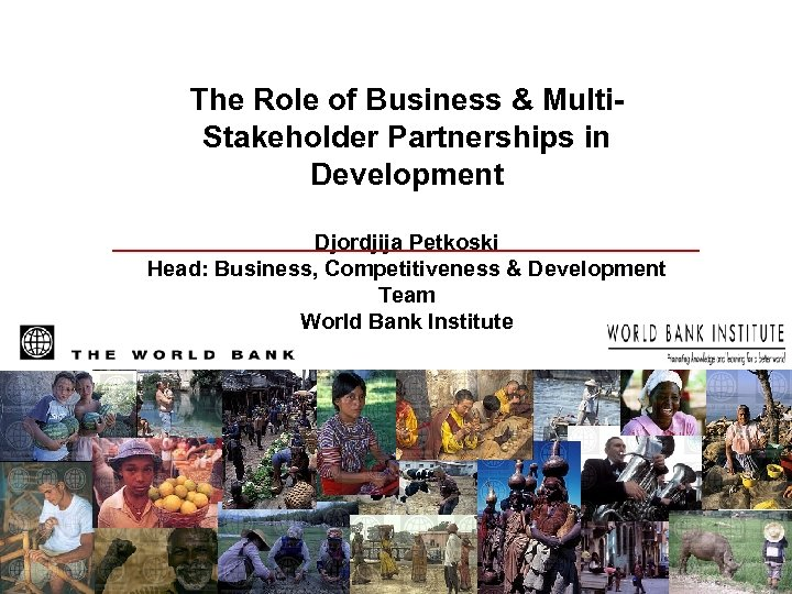 The Role of Business & Multi. Stakeholder Partnerships in Development Djordjija Petkoski Head: Business,