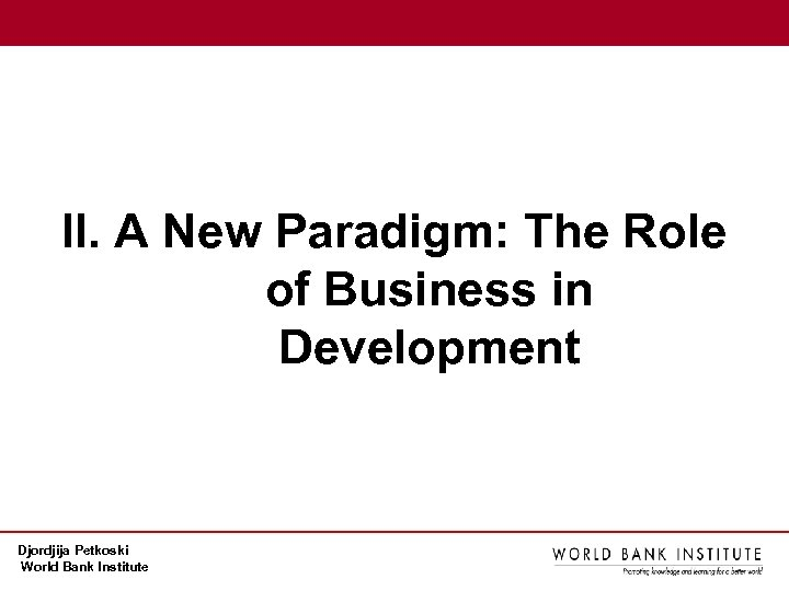 II. A New Paradigm: The Role of Business in Development Djordjija Petkoski World Bank