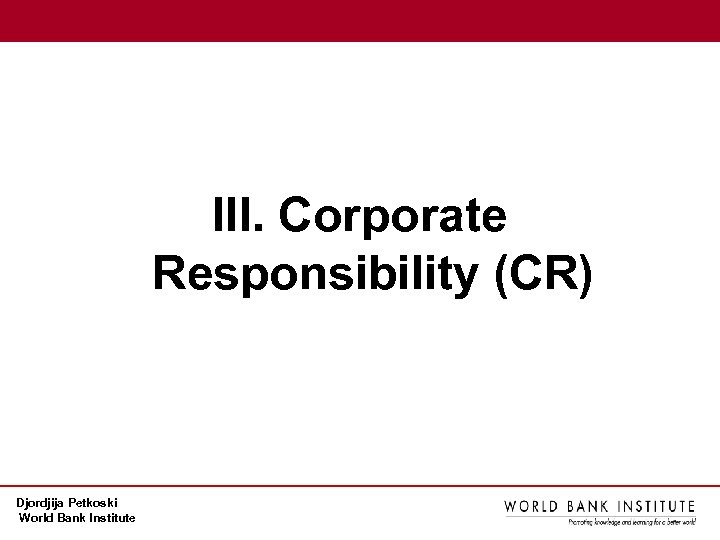 III. Corporate Responsibility (CR) Djordjija Petkoski World Bank Institute