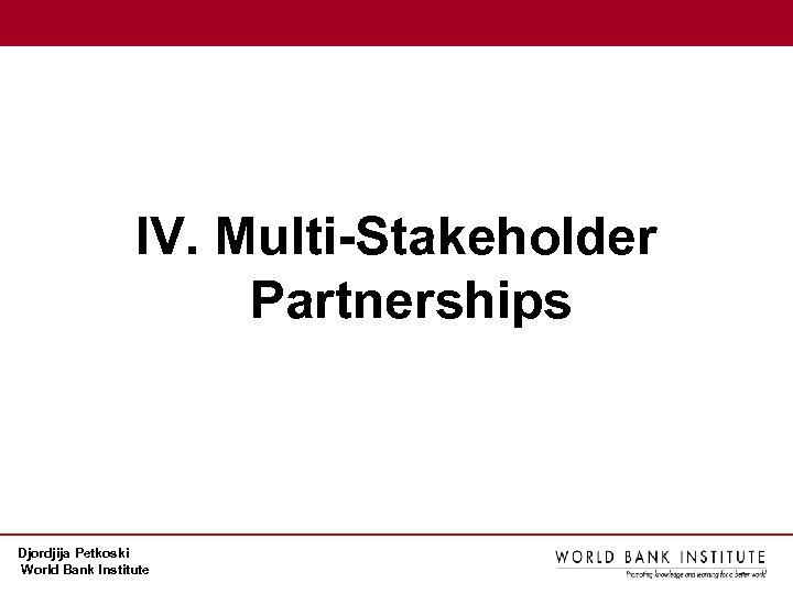 IV. Multi-Stakeholder Partnerships Djordjija Petkoski World Bank Institute