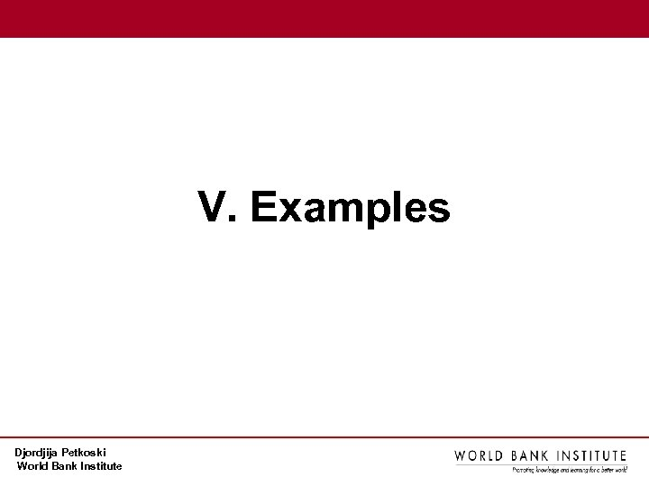 V. Examples Djordjija Petkoski World Bank Institute