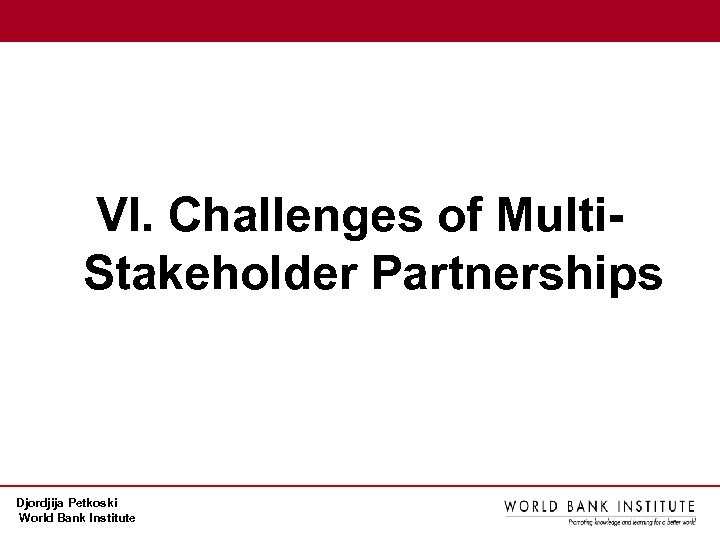 VI. Challenges of Multi. Stakeholder Partnerships Djordjija Petkoski World Bank Institute