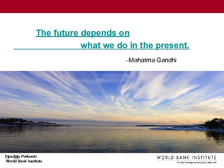 The future depends on what we do in the present. –Mahatma Gandhi Djordjija Petkoski