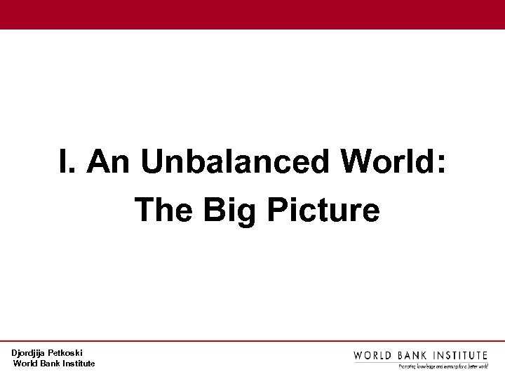 I. An Unbalanced World: The Big Picture Djordjija Petkoski World Bank Institute