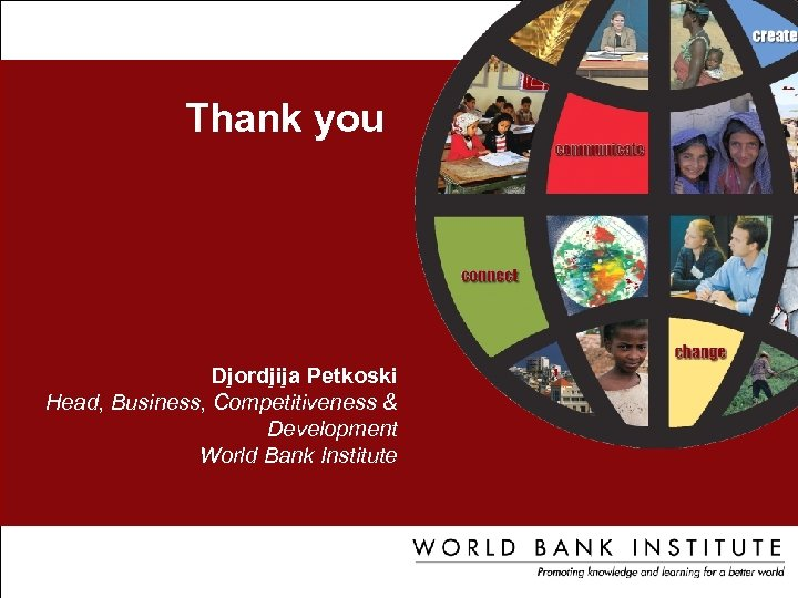 Thank you Djordjija Petkoski Head, Business, Competitiveness & Development World Bank Institute Djordjija Petkoski