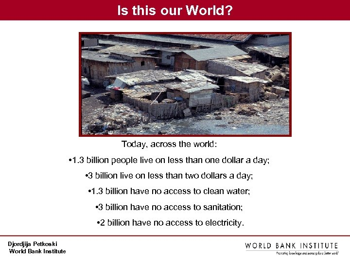 Is this our World? Today, across the world: • 1. 3 billion people live