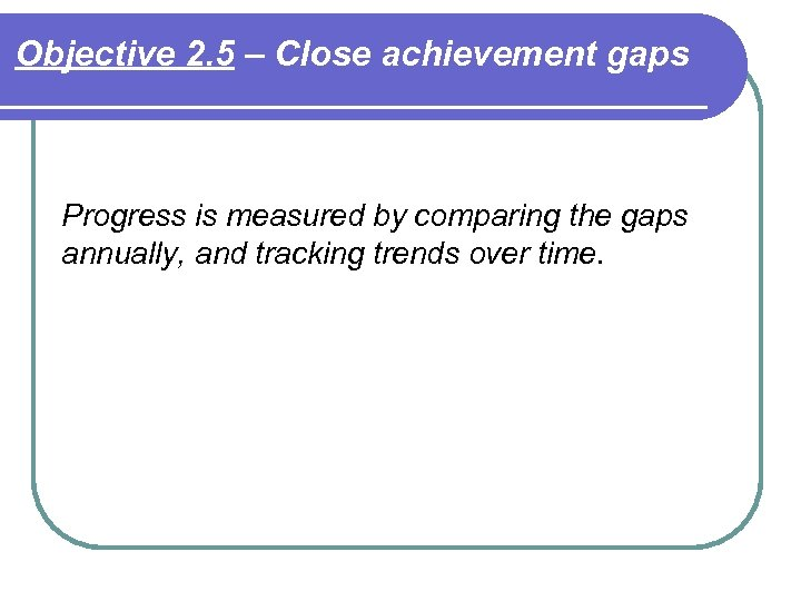 Objective 2. 5 – Close achievement gaps Progress is measured by comparing the gaps