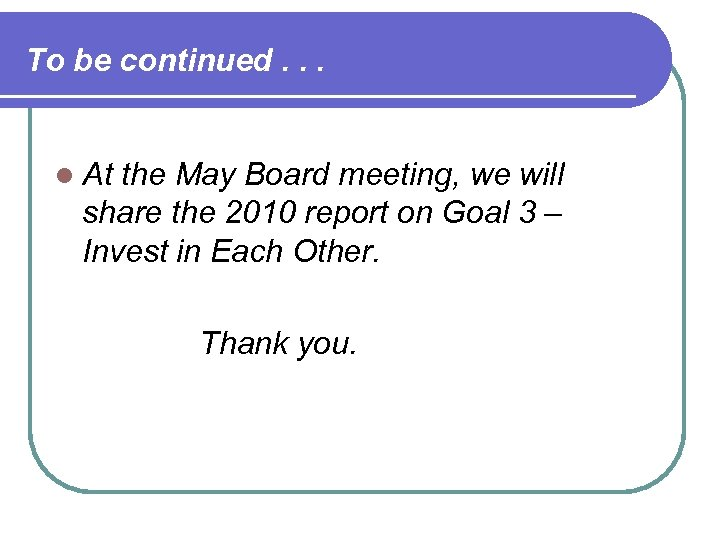 To be continued. . . l At the May Board meeting, we will share