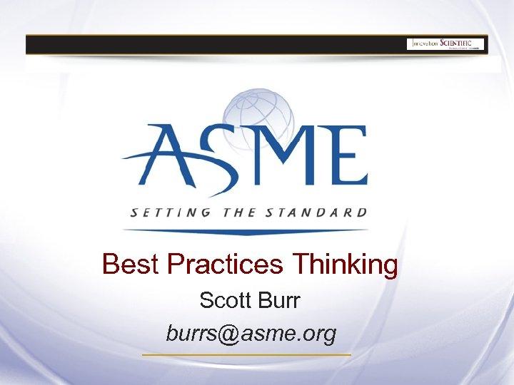 Best Practices Thinking Scott Burr burrs@asme. org