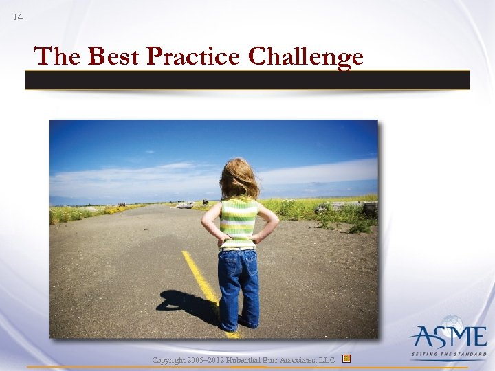 14 The Best Practice Challenge Copyright 2005– 2012 Hubenthal Burr Associates, LLC