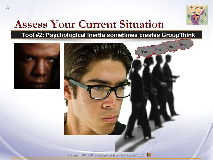 26 Assess Your Current Situation Tool #2: Psychological Inertia sometimes creates Group. Think Yes