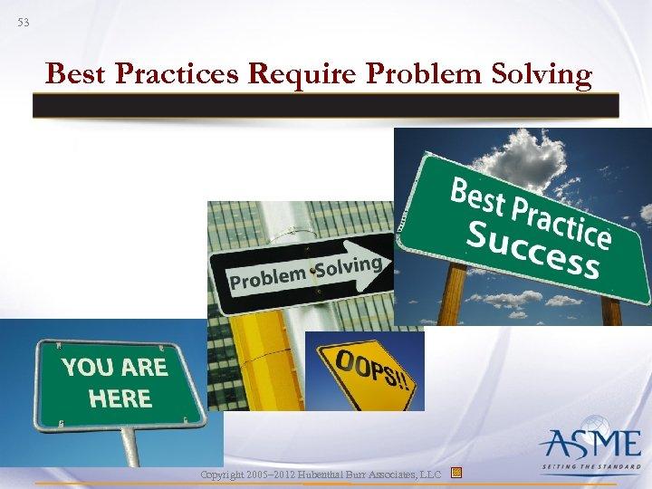 53 Best Practices Require Problem Solving Copyright 2005– 2012 Hubenthal Burr Associates, LLC