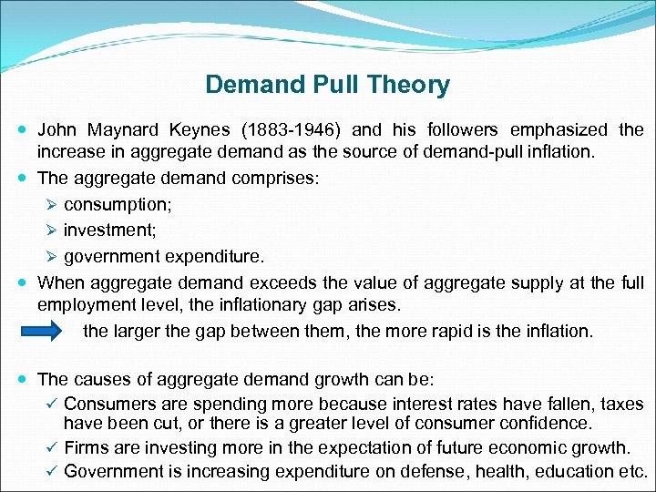 Demand Pull Theory John Maynard Keynes (1883 -1946) and his followers emphasized the increase