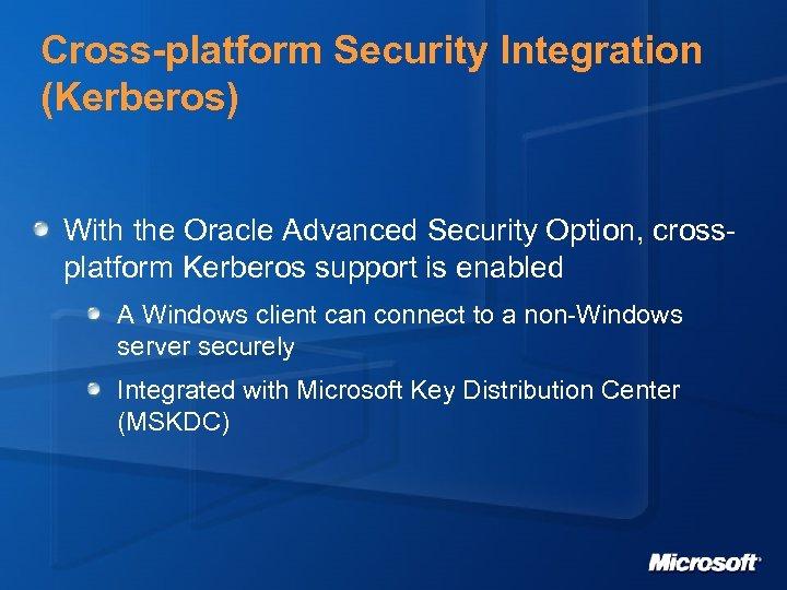 Cross-platform Security Integration (Kerberos) With the Oracle Advanced Security Option, crossplatform Kerberos support is