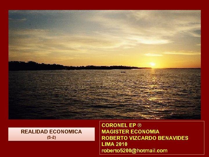 REALIDAD ECONOMICA (S-2) CORONEL EP ® MAGISTER ECONOMIA ROBERTO VIZCARDO BENAVIDES LIMA 2010 roberto