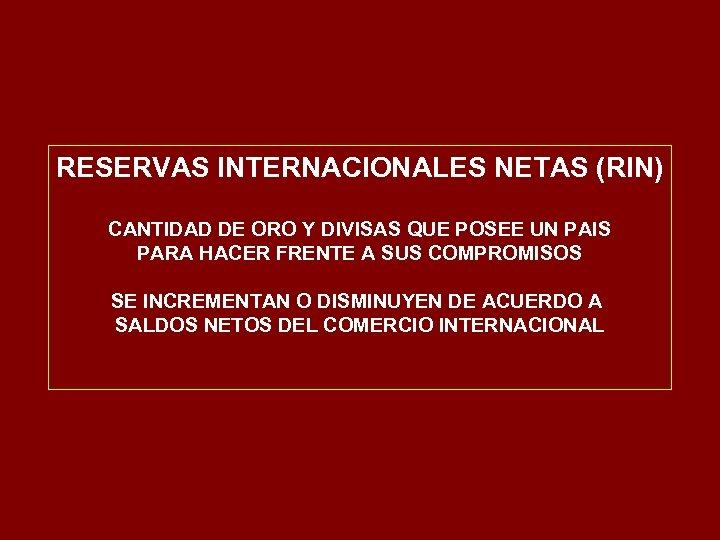 RESERVAS INTERNACIONALES NETAS (RIN) CANTIDAD DE ORO Y DIVISAS QUE POSEE UN PAIS PARA