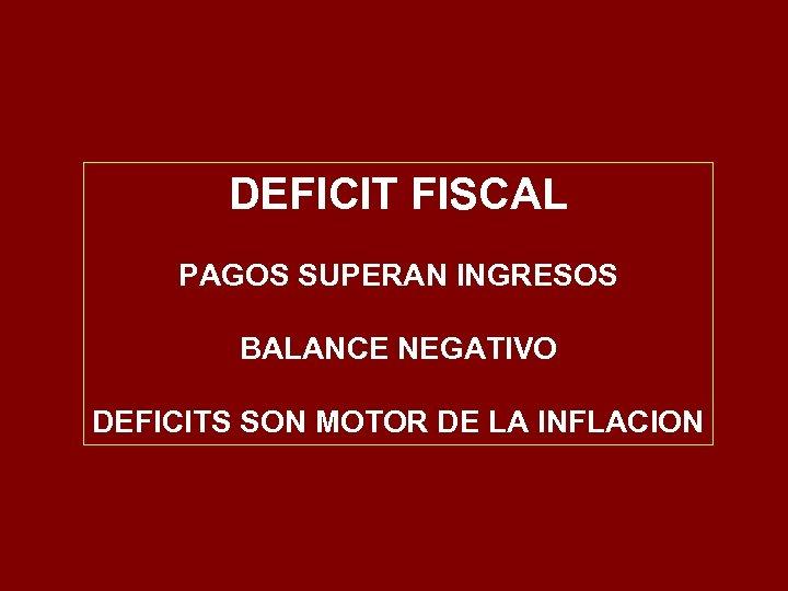 DEFICIT FISCAL PAGOS SUPERAN INGRESOS BALANCE NEGATIVO DEFICITS SON MOTOR DE LA INFLACION