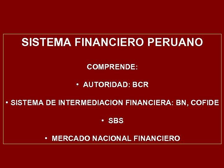 SISTEMA FINANCIERO PERUANO COMPRENDE: • AUTORIDAD: BCR • SISTEMA DE INTERMEDIACION FINANCIERA: BN, COFIDE