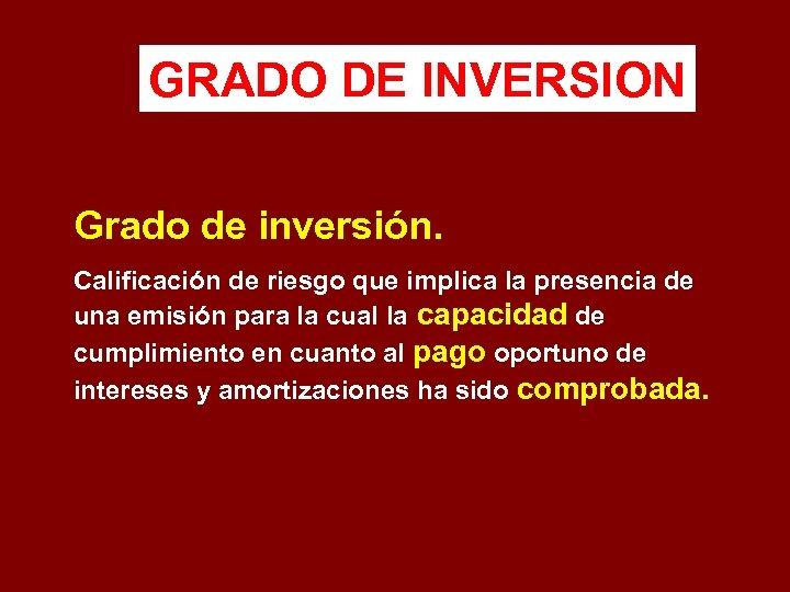 GRADO DE INVERSION Grado de inversión. Calificación de riesgo que implica la presencia de