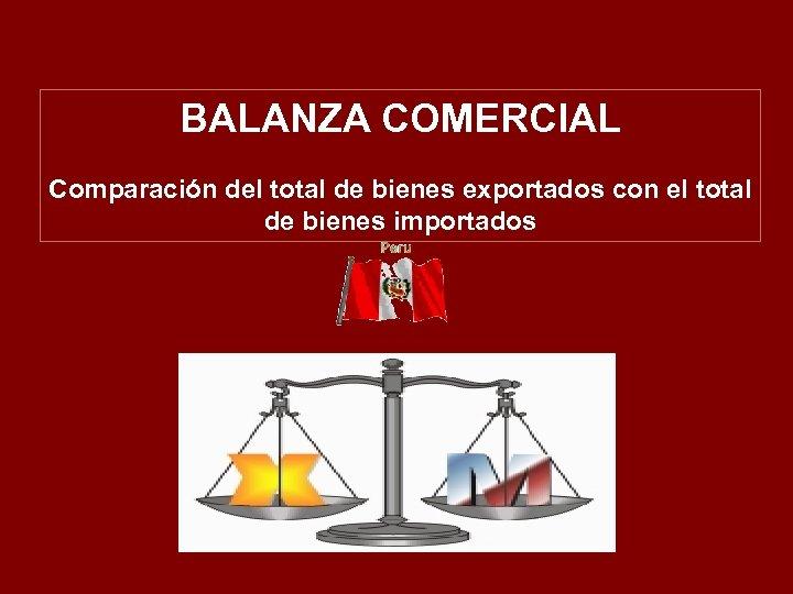 BALANZA COMERCIAL Comparación del total de bienes exportados con el total de bienes importados