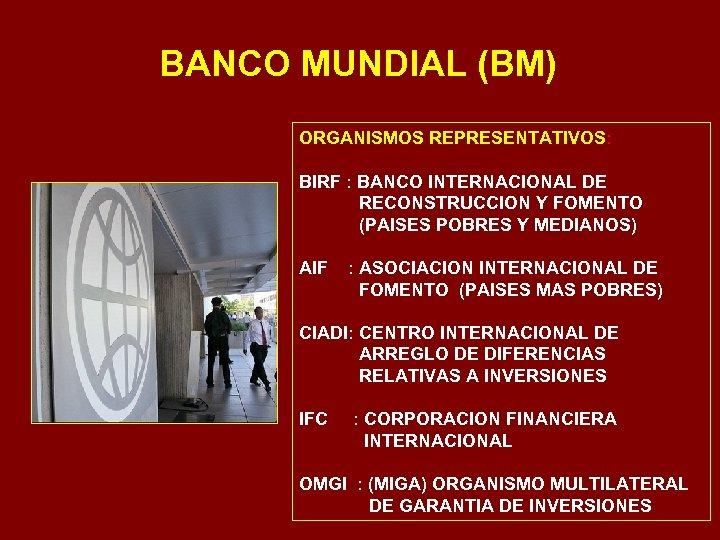 BANCO MUNDIAL (BM) ORGANISMOS REPRESENTATIVOS: BIRF : BANCO INTERNACIONAL DE RECONSTRUCCION Y FOMENTO (PAISES